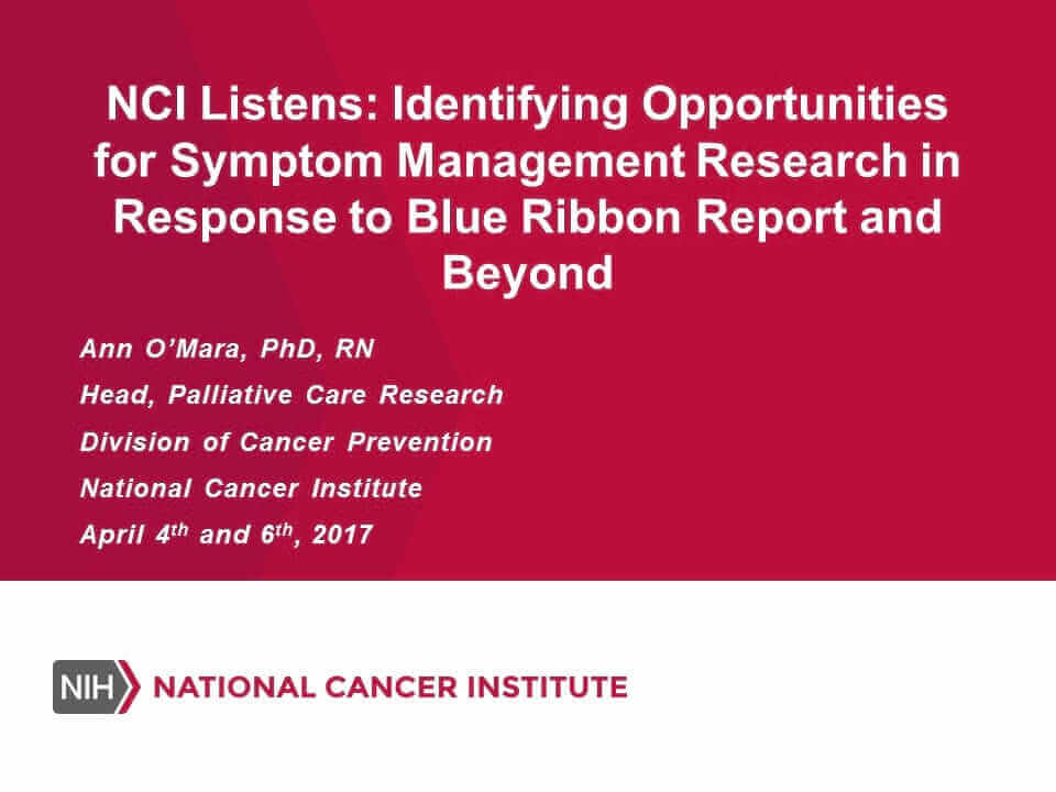 NCI Listens: Identifying Opportunities for Symptom Management Research in Response to Blue Ribbon Report and Beyond, presented by Ann O'Maram PhD, RN.